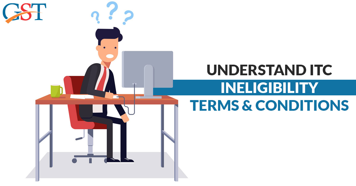 ITC Ineligibility Terms & Conditions Under GST